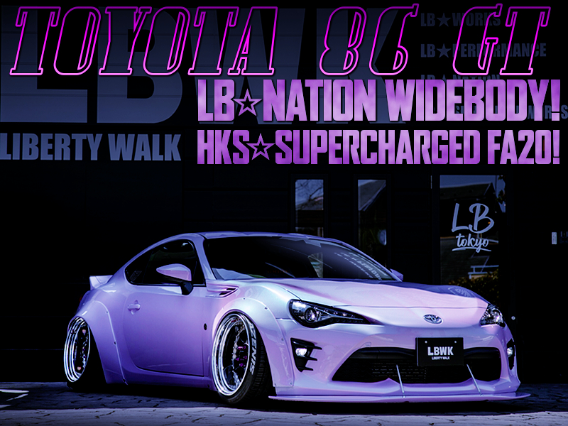 LB NATION WIDEBODY and HKS SUPERCHARGER of ZN6 TOYOTA 86 GT.