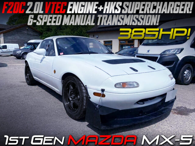 F20C VTEC SWAP with HKS SUPERCHARGER and 6MT MODIFIED OF NA MAZDA MX-5.